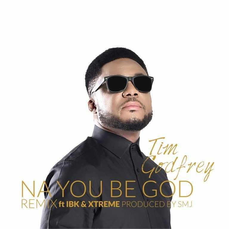 Download MP3: Tim Godfrey - Na You Be God (remix) ft  IBK